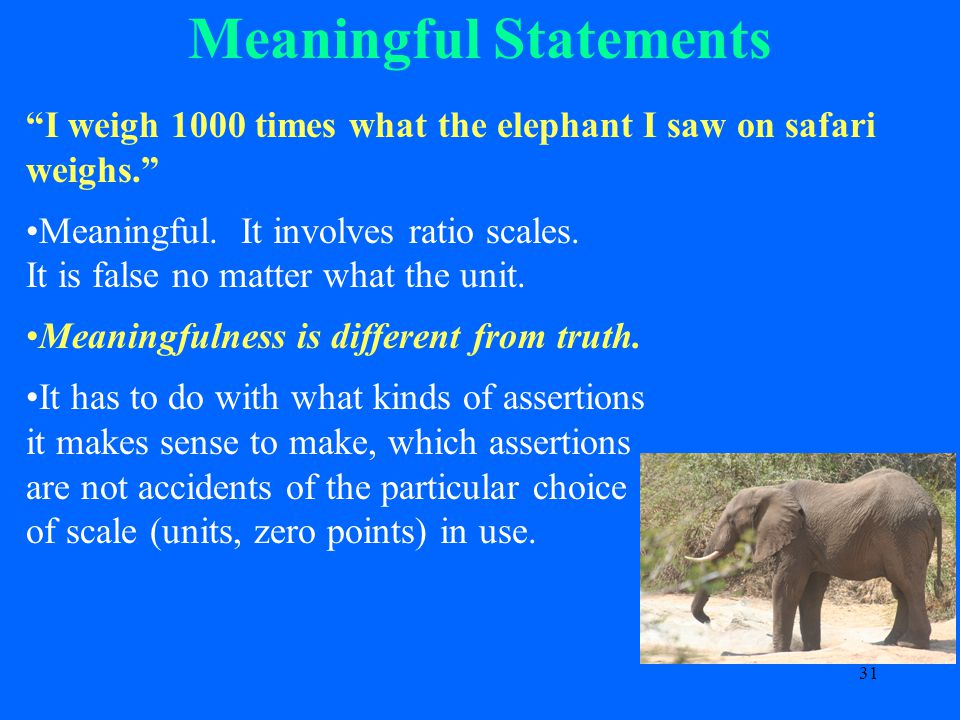 31 Meaningful Statements I weigh 1000 times what the elephant I saw on safari weighs. Meaningful.