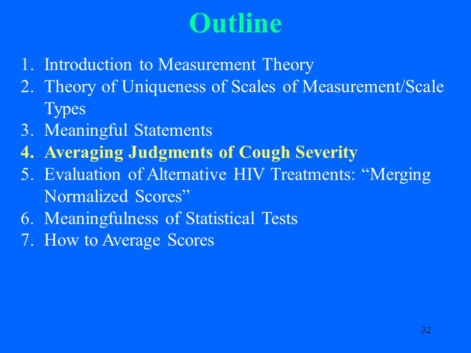 32 Outline 1.Introduction to Measurement Theory 2.Theory of Uniqueness of Scales of Measurement/Scale Types 3.Meaningful Statements 4.Averaging Judgments of Cough Severity 5.Evaluation of Alternative HIV Treatments: Merging Normalized Scores 6.Meaningfulness of Statistical Tests 7.How to Average Scores