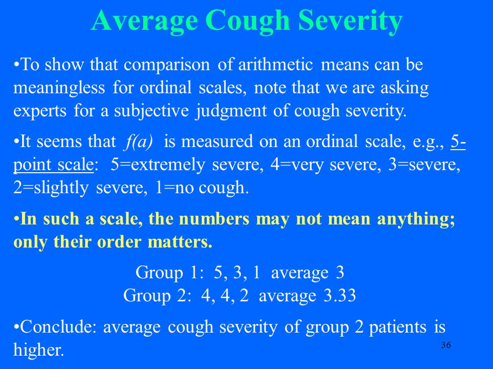 36 Average Cough Severity To show that comparison of arithmetic means can be meaningless for ordinal scales, note that we are asking experts for a subjective judgment of cough severity.