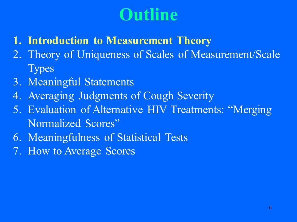 6 Outline 1.Introduction to Measurement Theory 2.Theory of Uniqueness of Scales of Measurement/Scale Types 3.Meaningful Statements 4.Averaging Judgments of Cough Severity 5.Evaluation of Alternative HIV Treatments: Merging Normalized Scores 6.Meaningfulness of Statistical Tests 7.How to Average Scores
