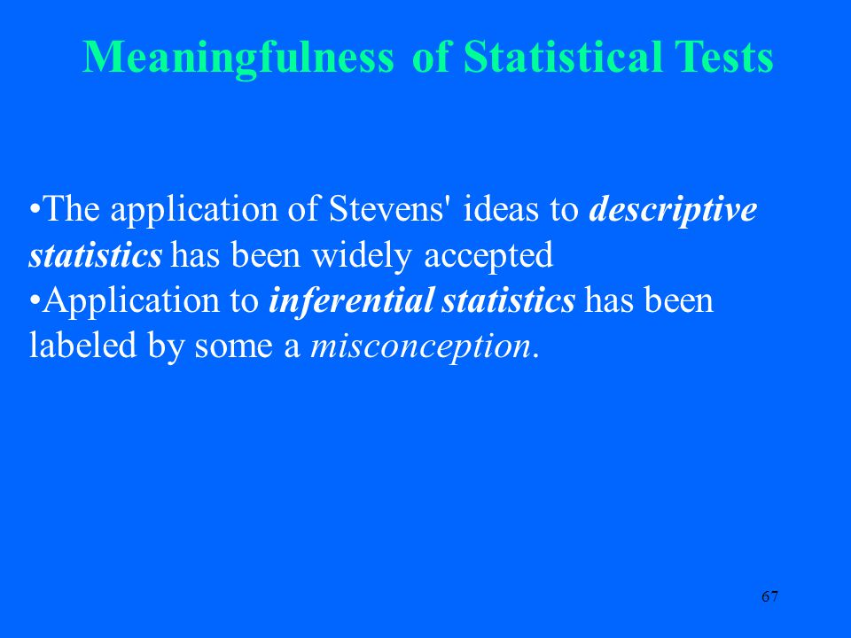 67 Meaningfulness of Statistical Tests The application of Stevens ideas to descriptive statistics has been widely accepted Application to inferential statistics has been labeled by some a misconception.