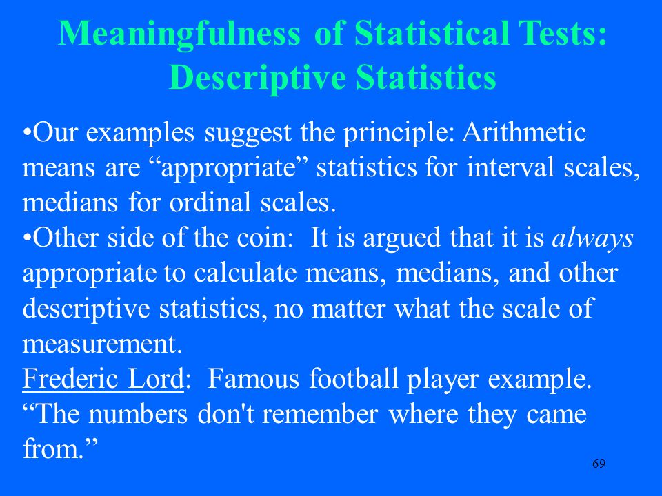 69 Meaningfulness of Statistical Tests: Descriptive Statistics Our examples suggest the principle: Arithmetic means are appropriate statistics for interval scales, medians for ordinal scales.
