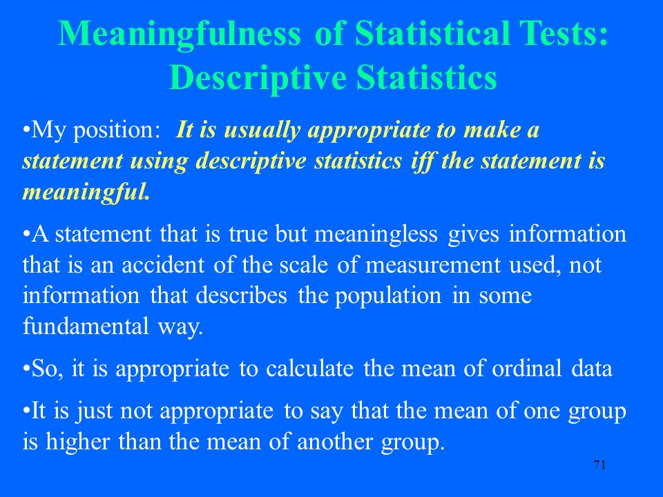 71 Meaningfulness of Statistical Tests: Descriptive Statistics My position: It is usually appropriate to make a statement using descriptive statistics iff the statement is meaningful.