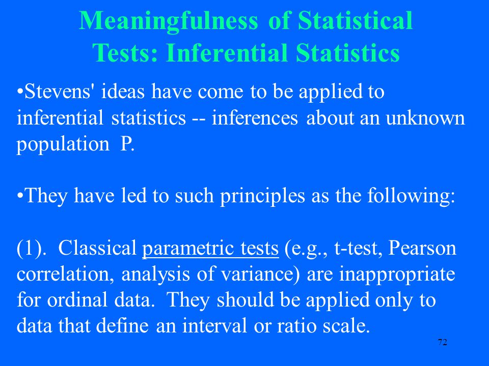 72 Meaningfulness of Statistical Tests: Inferential Statistics Stevens ideas have come to be applied to inferential statistics -- inferences about an unknown population P.