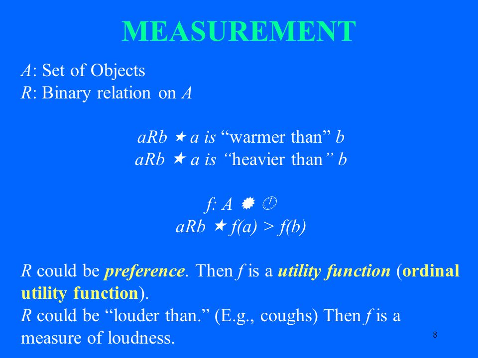 8 MEASUREMENT A: Set of Objects R: Binary relation on A aRb  a is warmer than b aRb  a is heavier than b f: A   aRb  f(a) > f(b) R could be preference.