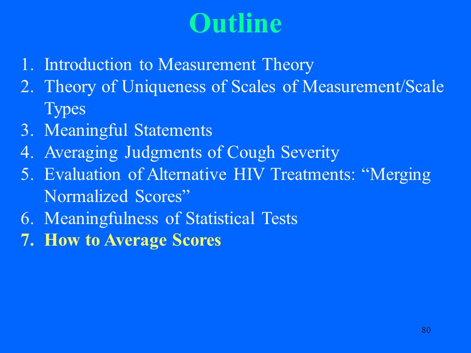 80 Outline 1.Introduction to Measurement Theory 2.Theory of Uniqueness of Scales of Measurement/Scale Types 3.Meaningful Statements 4.Averaging Judgments of Cough Severity 5.Evaluation of Alternative HIV Treatments: Merging Normalized Scores 6.Meaningfulness of Statistical Tests 7.How to Average Scores