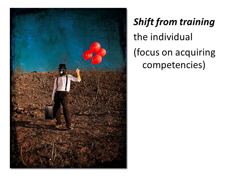Shift from training the individual (focus on acquiring competencies)