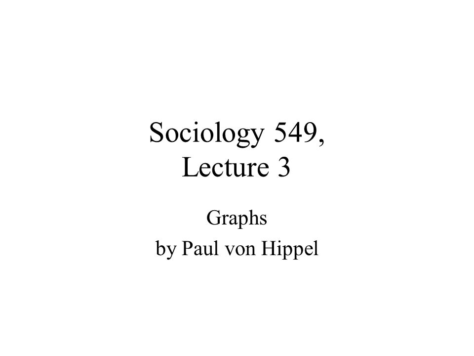 Sociology 549, Lecture 3 Graphs by Paul von Hippel