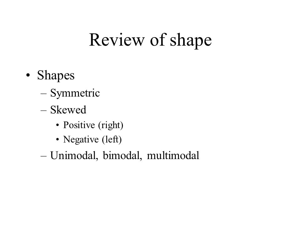 Review of shape Shapes –Symmetric –Skewed Positive (right) Negative (left) –Unimodal, bimodal, multimodal