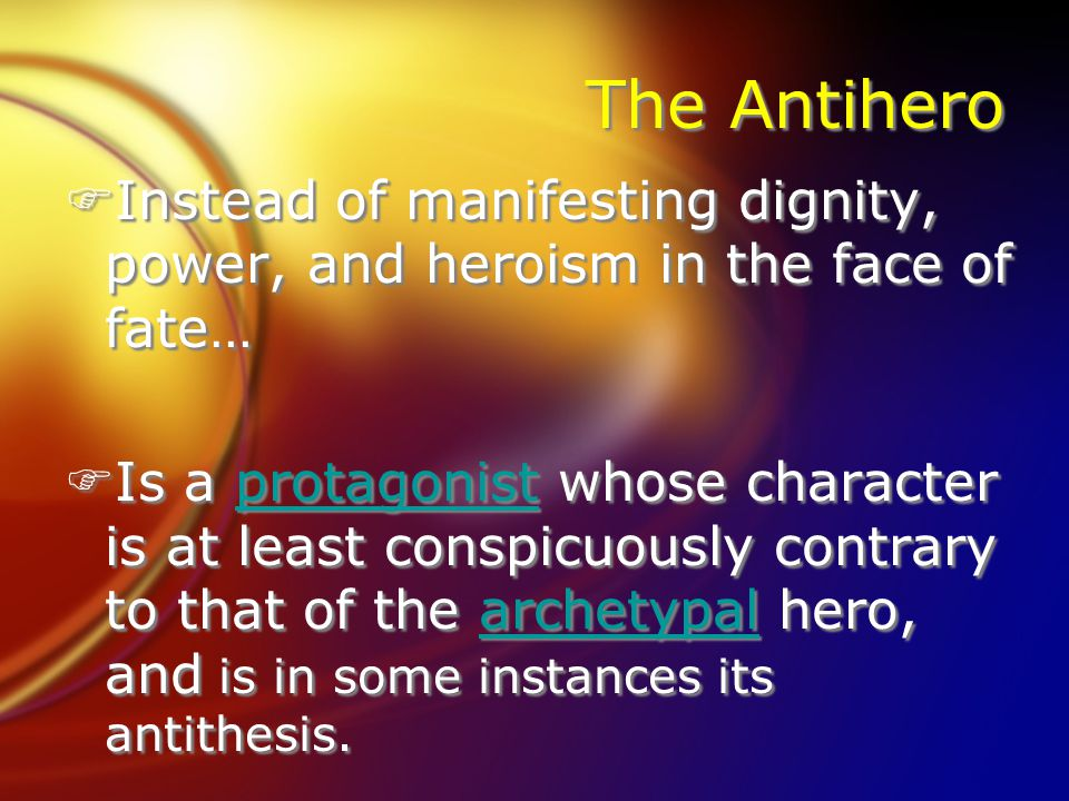 The Antihero FInstead of manifesting dignity, power, and heroism in the face of fate… FIs a protagonist whose character is at least conspicuously cont
