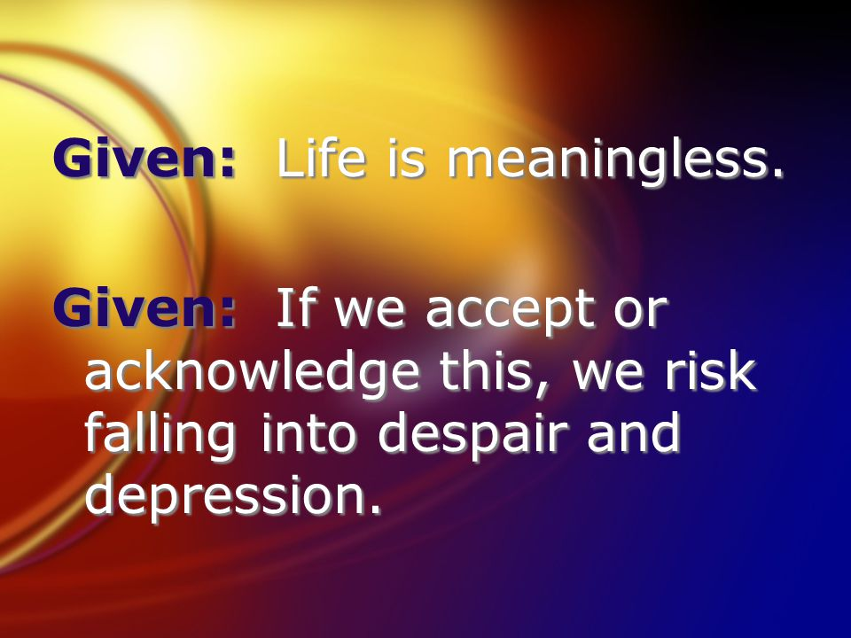 Given: Life is meaningless. Given: If we accept or acknowledge this, we risk falling into despair and depression. Given: Life is meaningless. Given: I