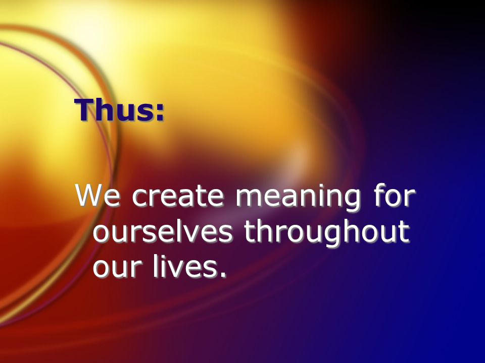 Thus: We create meaning for ourselves throughout our lives.