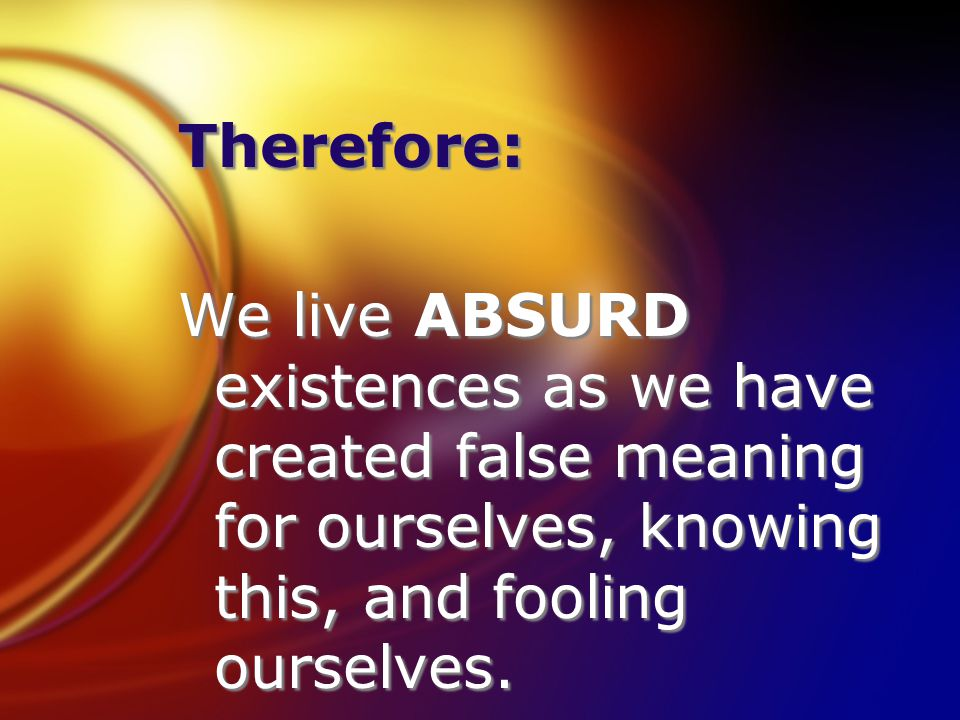 Therefore: We live ABSURD existences as we have created false meaning for ourselves, knowing this, and fooling ourselves.