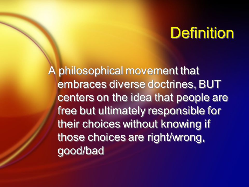 Definition A philosophical movement that embraces diverse doctrines, BUT centers on the idea that people are free but ultimately responsible for their choices without knowing if those choices are right/wrong, good/bad