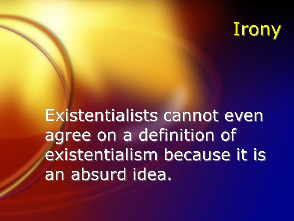 Irony Existentialists cannot even agree on a definition of existentialism because it is an absurd idea.