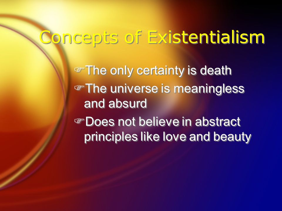 Concepts of Existentialism FThe only certainty is death FThe universe is meaningless and absurd FDoes not believe in abstract principles like love and beauty FThe only certainty is death FThe universe is meaningless and absurd FDoes not believe in abstract principles like love and beauty
