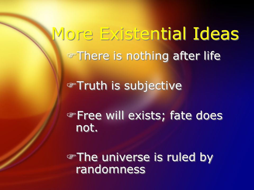 More Existential Ideas FThere is nothing after life FTruth is subjective FFree will exists; fate does not. FThe universe is ruled by randomness FThere