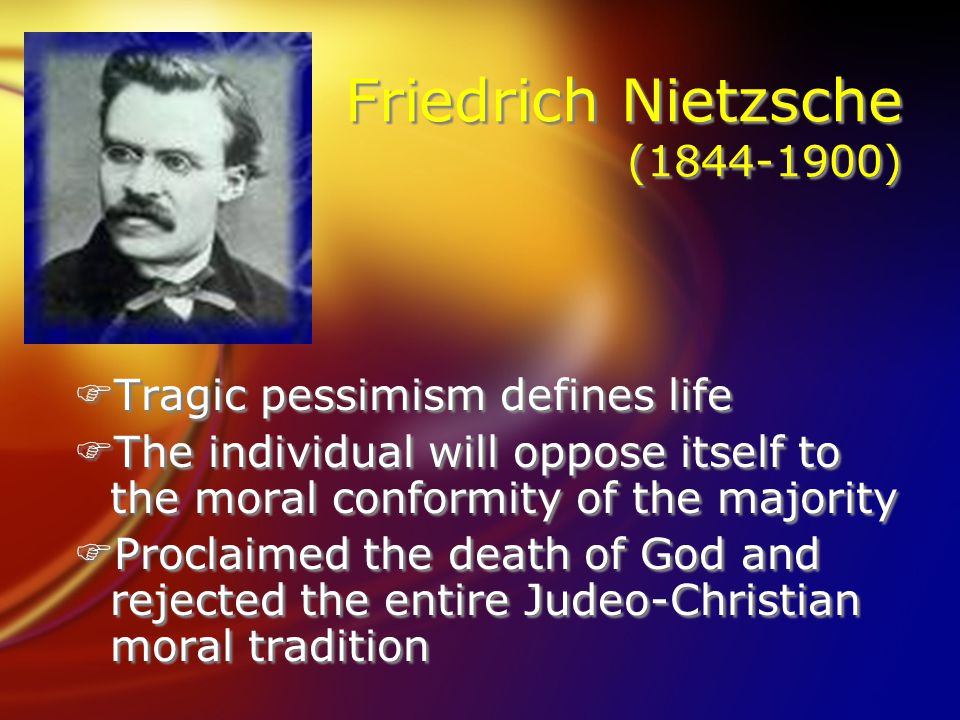 Friedrich Nietzsche (1844-1900) FTragic pessimism defines life FThe individual will oppose itself to the moral conformity of the majority FProclaimed the death of God and rejected the entire Judeo-Christian moral tradition FTragic pessimism defines life FThe individual will oppose itself to the moral conformity of the majority FProclaimed the death of God and rejected the entire Judeo-Christian moral tradition