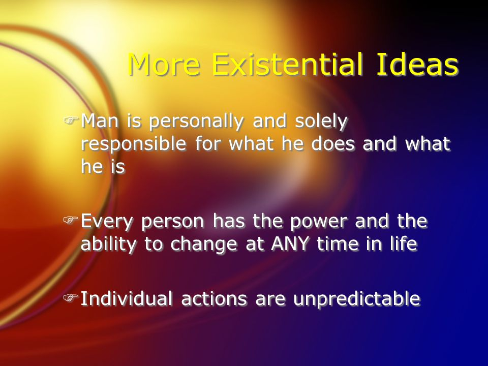 More Existential Ideas FMan is personally and solely responsible for what he does and what he is FEvery person has the power and the ability to change