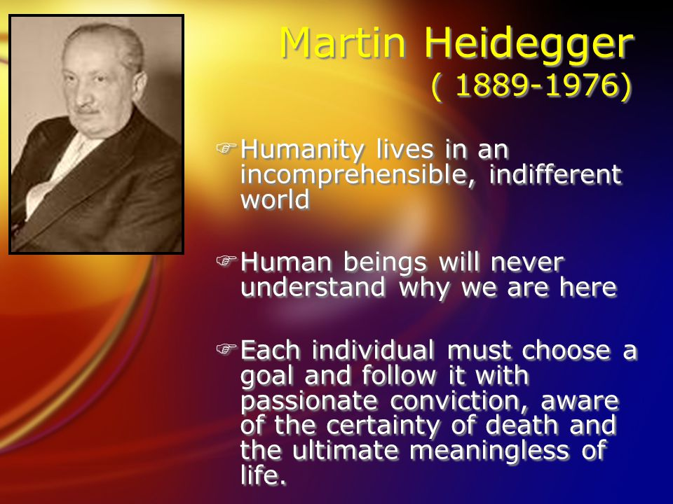 Martin Heidegger ( 1889-1976) FHumanity lives in an incomprehensible, indifferent world FHuman beings will never understand why we are here FEach individual must choose a goal and follow it with passionate conviction, aware of the certainty of death and the ultimate meaningless of life.