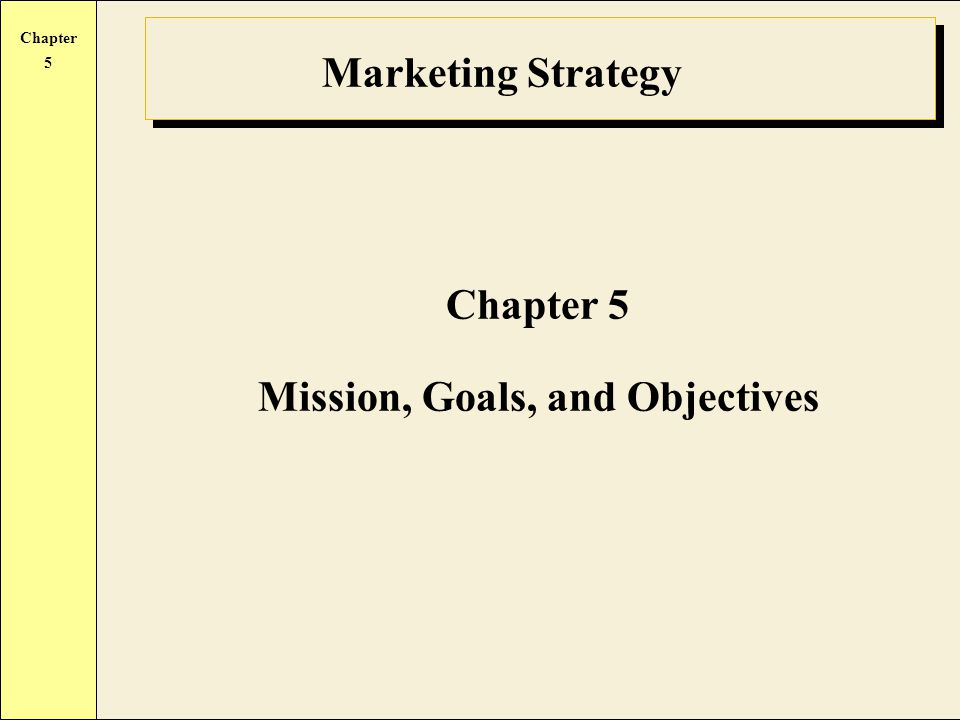 Chapter 5 Marketing Strategy Chapter 5 Mission, Goals, and Objectives