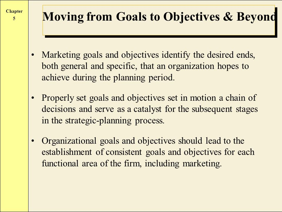 Chapter 5 Moving from Goals to Objectives & Beyond Marketing goals and objectives identify the desired ends, both general and specific, that an organization hopes to achieve during the planning period.