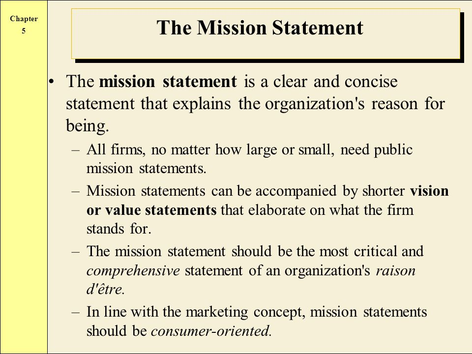 Chapter 5 The Mission Statement The mission statement is a clear and concise statement that explains the organization s reason for being.