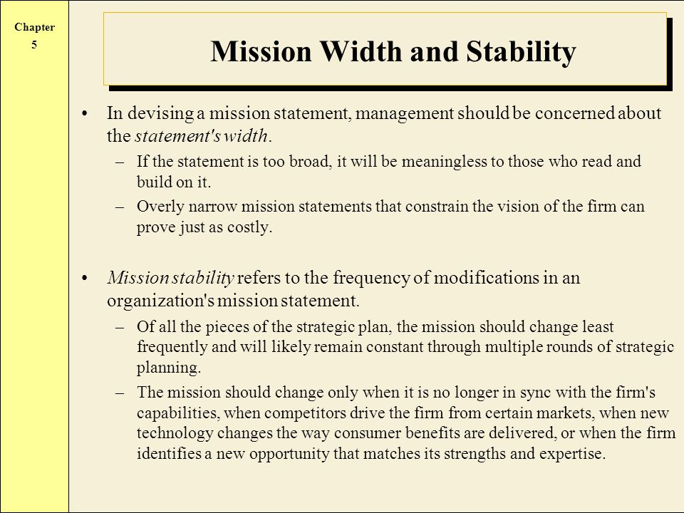 Chapter 5 Mission Width and Stability In devising a mission statement, management should be concerned about the statement s width.
