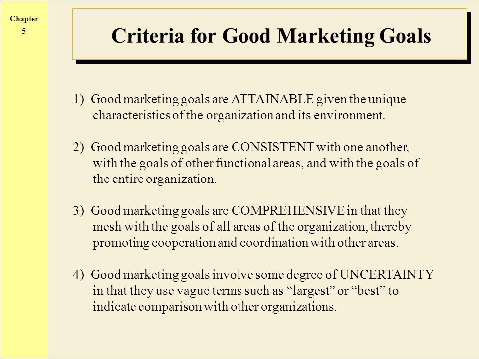 Chapter 5 Criteria for Good Marketing Goals 1) Good marketing goals are ATTAINABLE given the unique characteristics of the organization and its environment.