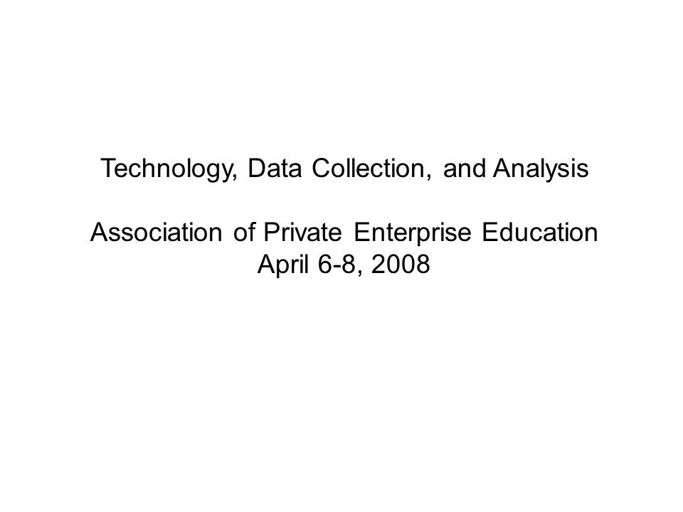 Technology, Data Collection, and Analysis Association of Private Enterprise Education April 6-8, 2008