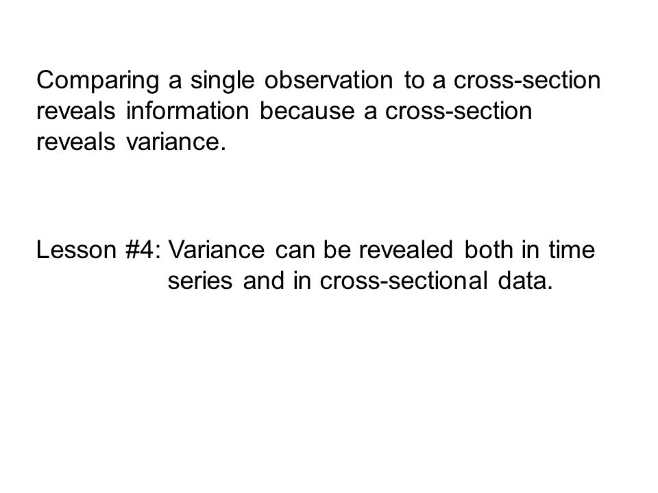 Comparing a single observation to a cross-section reveals information because a cross-section reveals variance. Lesson #4: Variance can be revealed bo