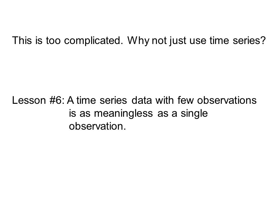 Lesson #6: A time series data with few observations is as meaningless as a single observation. This is too complicated. Why not just use time series?
