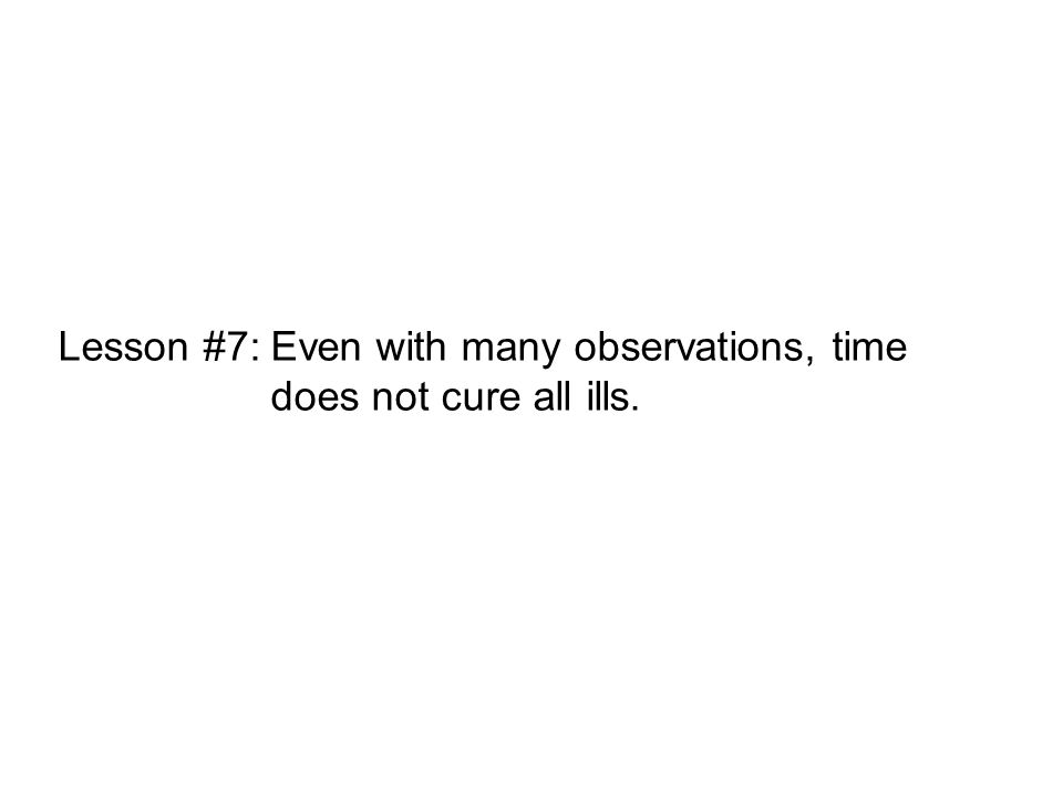 Lesson #7:Even with many observations, time does not cure all ills.