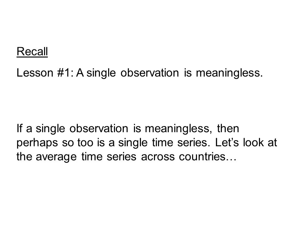 Recall Lesson #1: A single observation is meaningless. If a single observation is meaningless, then perhaps so too is a single time series. Let's look