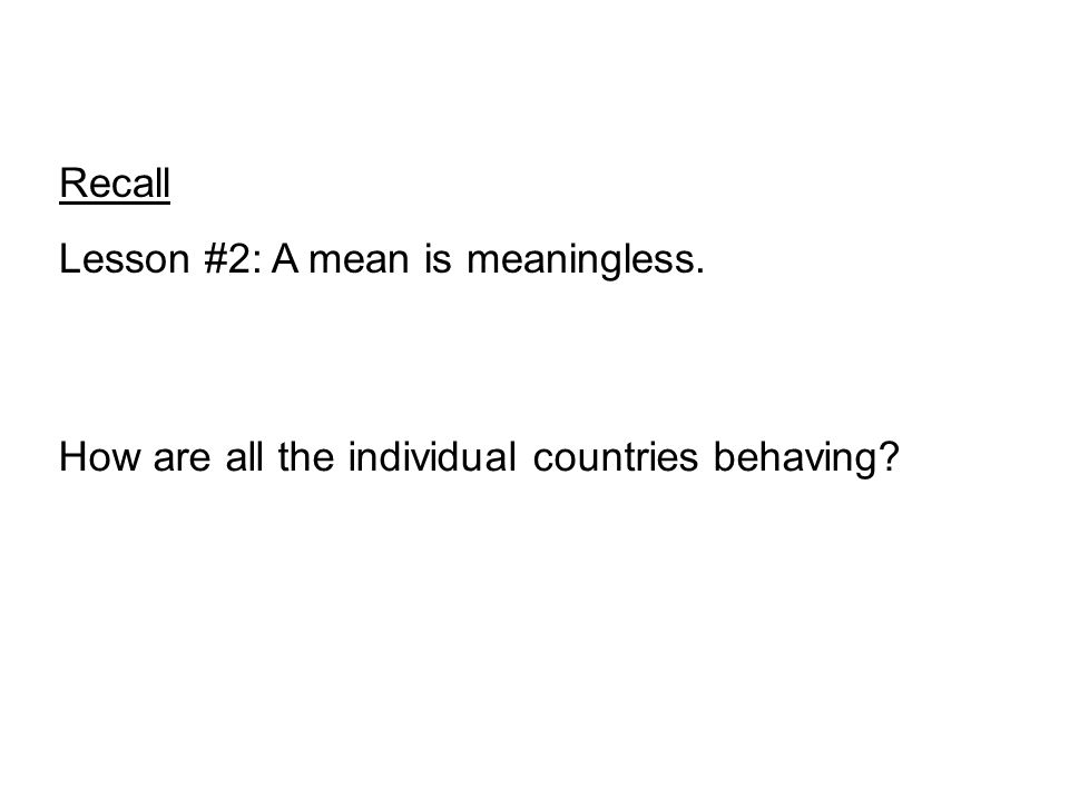 Recall Lesson #2: A mean is meaningless. How are all the individual countries behaving?