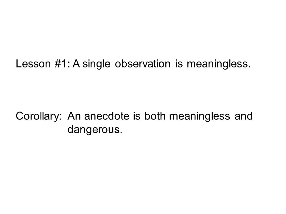 Lesson #1: A single observation is meaningless. Corollary:An anecdote is both meaningless and dangerous.