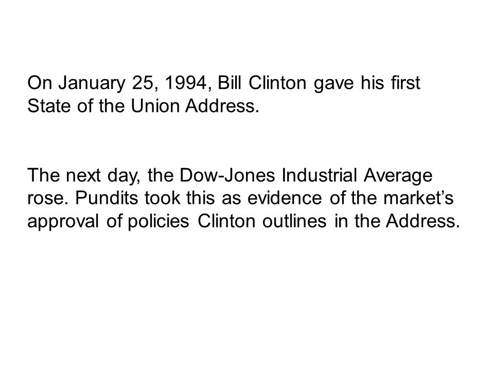 On January 25, 1994, Bill Clinton gave his first State of the Union Address. The next day, the Dow-Jones Industrial Average rose. Pundits took this as
