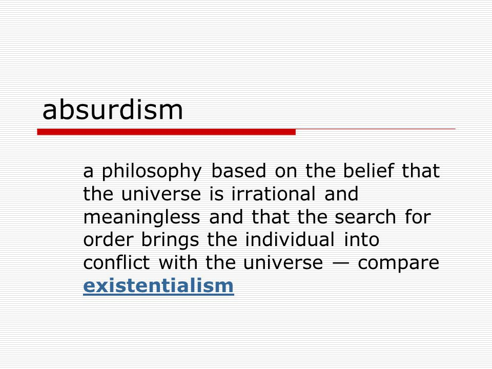 absurdism a philosophy based on the belief that the universe is irrational and meaningless and that the search for order brings the individual into conflict with the universe — compare existentialism existentialism
