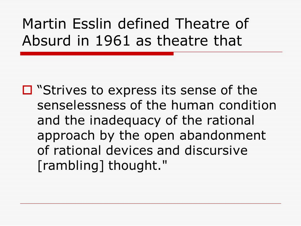 Martin Esslin defined Theatre of Absurd in 1961 as theatre that  Strives to express its sense of the senselessness of the human condition and the inadequacy of the rational approach by the open abandonment of rational devices and discursive [rambling] thought.