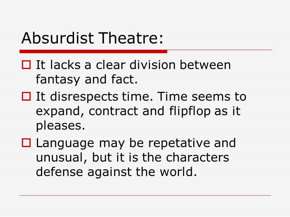 Absurdist Theatre:  It lacks a clear division between fantasy and fact.