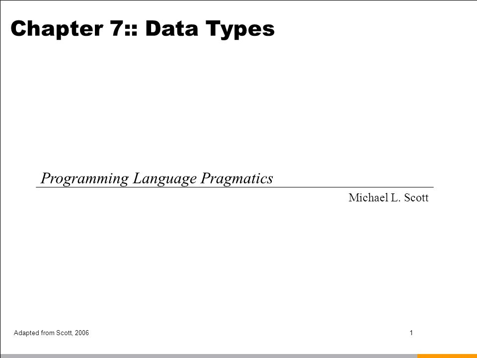 Adapted from Scott, 20061 Chapter 7:: Data Types Programming Language Pragmatics Michael L. Scott