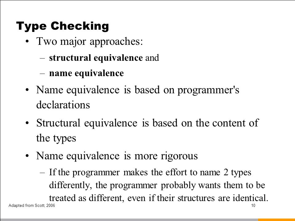 Adapted from Scott, 200610 Type Checking Two major approaches: –structural equivalence and –name equivalence Name equivalence is based on programmer's