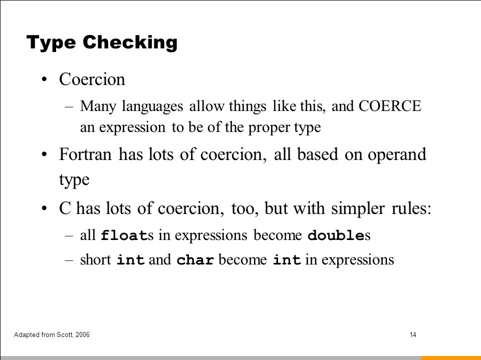 Adapted from Scott, 200614 Type Checking Coercion –Many languages allow things like this, and COERCE an expression to be of the proper type Fortran ha