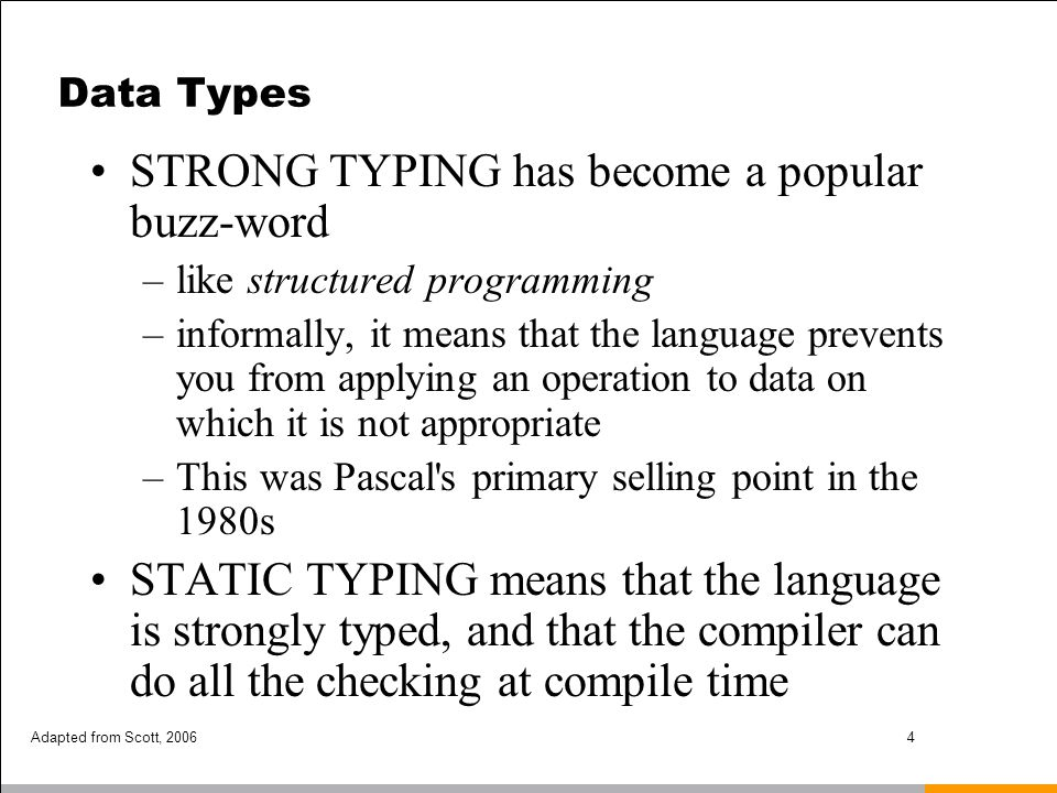 Adapted from Scott, 20065 Type Systems Examples –C is weakly typed (and checks almost nothing at runtime) –Common Lisp is strongly typed, but not statically typed –Ada is statically typed –Pascal is almost statically typed Except for variant records –Java is strongly typed, with a non-trivial mix of things that can be checked statically and things that have to be checked dynamically