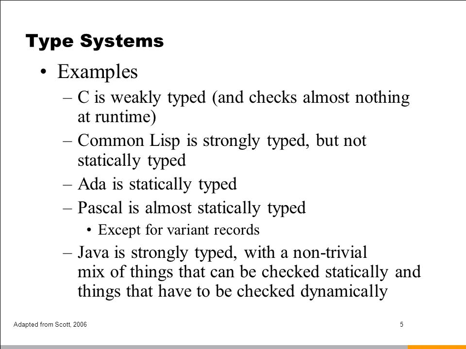 Adapted from Scott, 20066 Type Systems Common terms: –Scalar types - one-dimensional Discrete types (ordinal types) – countable –integer –boolean –char real rational complex