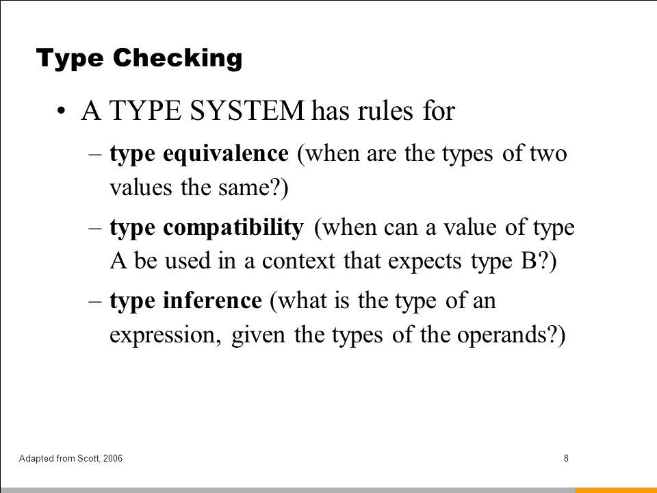 Adapted from Scott, 20069 Type Checking Type compatibility / type equivalence –Compatibility is the more useful concept, because it tells you what you can DO –The terms are often (incorrectly, but we do it too) used interchangeably.