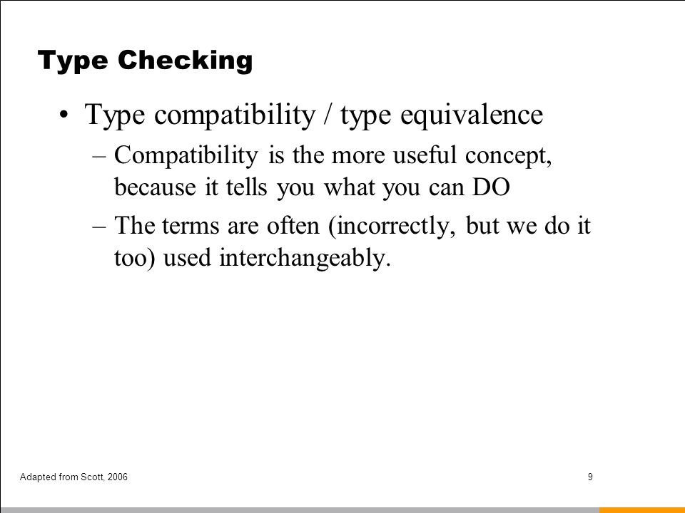 Adapted from Scott, 200610 Type Checking Two major approaches: –structural equivalence and –name equivalence Name equivalence is based on programmer s declarations Structural equivalence is based on the content of the types Name equivalence is more rigorous –If the programmer makes the effort to name 2 types differently, the programmer probably wants them to be treated as different, even if their structures are identical.