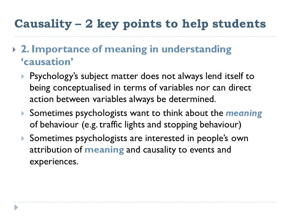 Causality – 2 key points to help students  2. Importance of meaning in understanding 'causation'  Psychology's subject matter does not always lend i