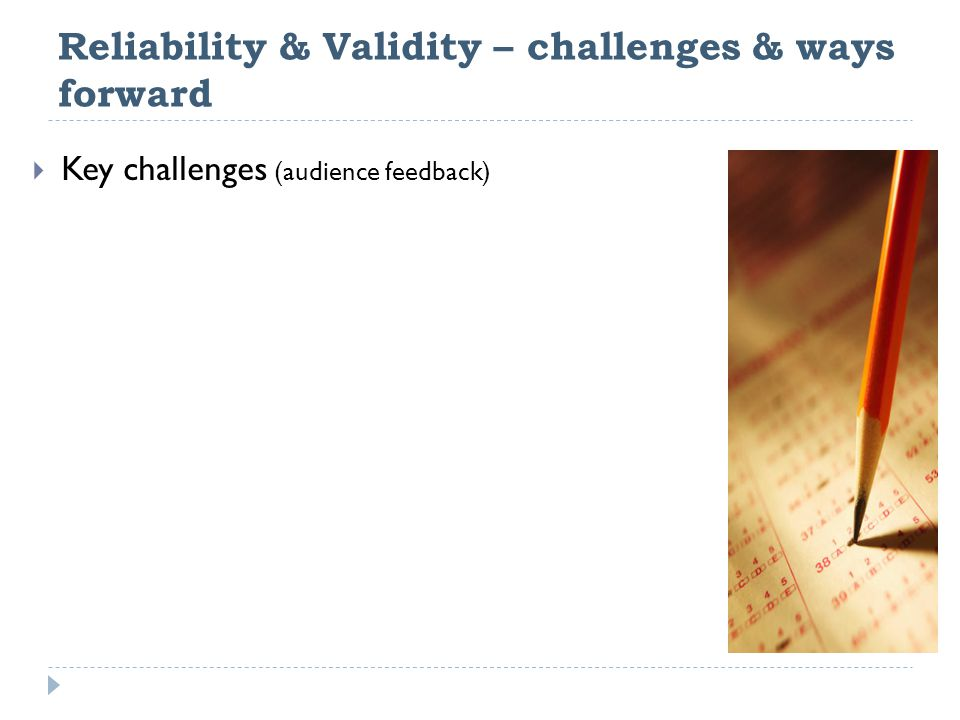 Reliability & Validity – challenges & ways forward  Key challenges (audience feedback)