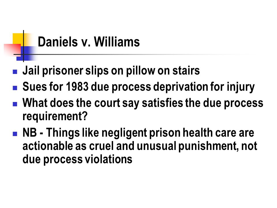Daniels v. Williams Jail prisoner slips on pillow on stairs Sues for 1983 due process deprivation for injury What does the court say satisfies the due
